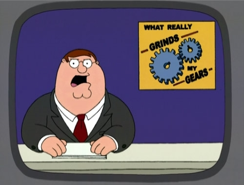 YOU KNOW WHAT REALLY GRINDS MY GEARS PETER