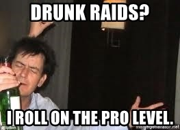 Drunk Charlie Sheen - Drunk Raids? I roll on the pro level.