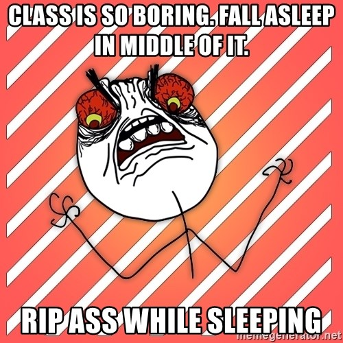 iHate - Class is so boring. Fall asleep in middle of it. Rip ass while sleeping