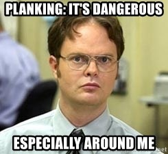 Dwight Shrute - Planking: It's dangerous Especially around me