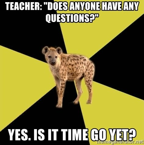 teacher does anyone have any questions yes is it time go yet