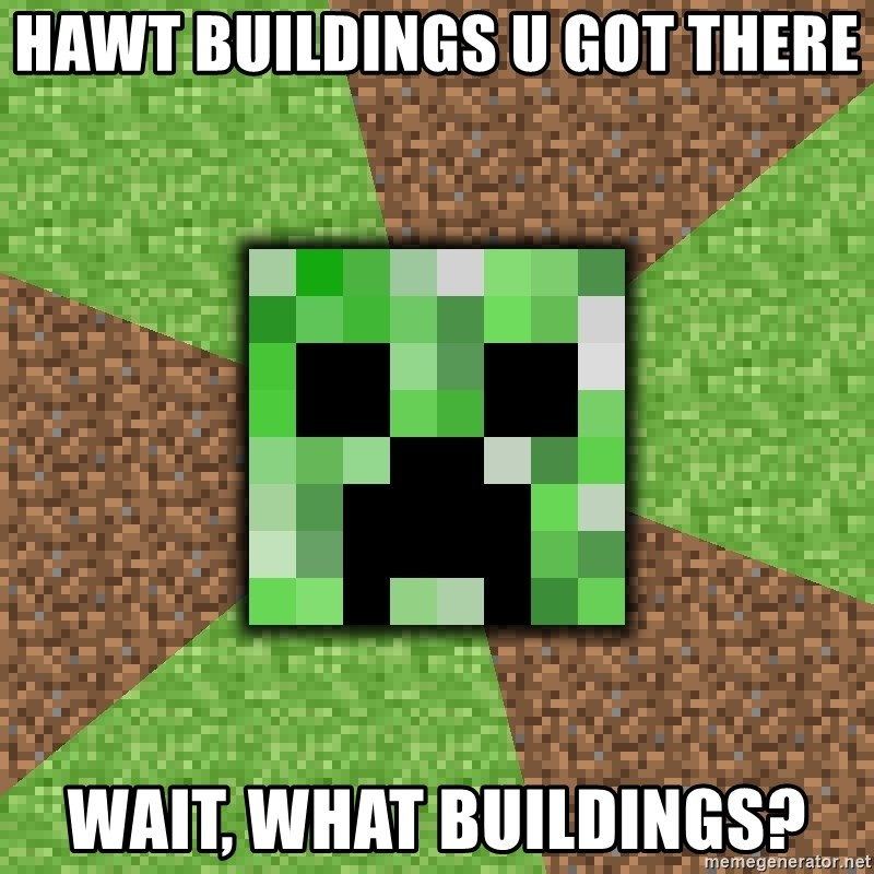 Minecraft Creeper - Hawt buildings u got there wait, what buildings?