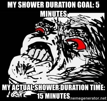 Rage Face - my shower duration goal: 5 minutes My actual shower duration time: 15 minutes
