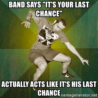 """Progressive Mosh Guy - Band says """"it's your last chance"""" actually acts like it's his last chance"""