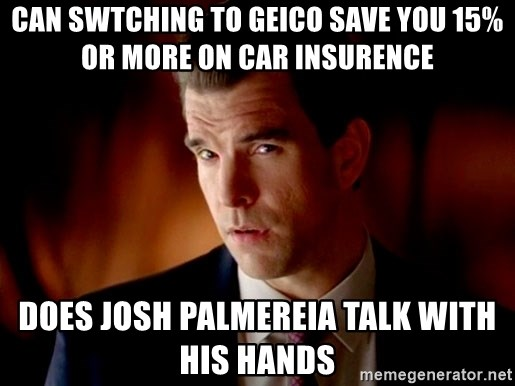 Geico Guy - can swtching to geico save you 15% or more on car insurence does josh palmereia talk with his hands