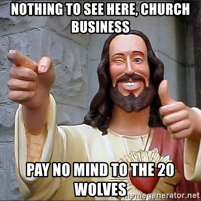 Jesus - Nothing to see here, church business Pay no mind to the 20 wolves