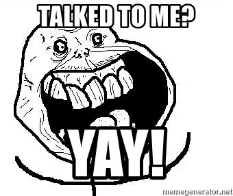 Happy Forever Alone - talked to me? yay!