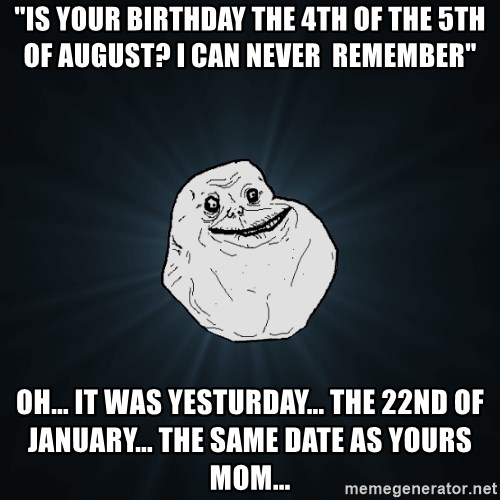 """Forever Alone - """"is your birthday the 4th of the 5th of AUGUST? i can never  remember"""" OH... IT WAS YESTURDAY... the 22nd of JANUARY... THE Same DATE as yours MOM..."""