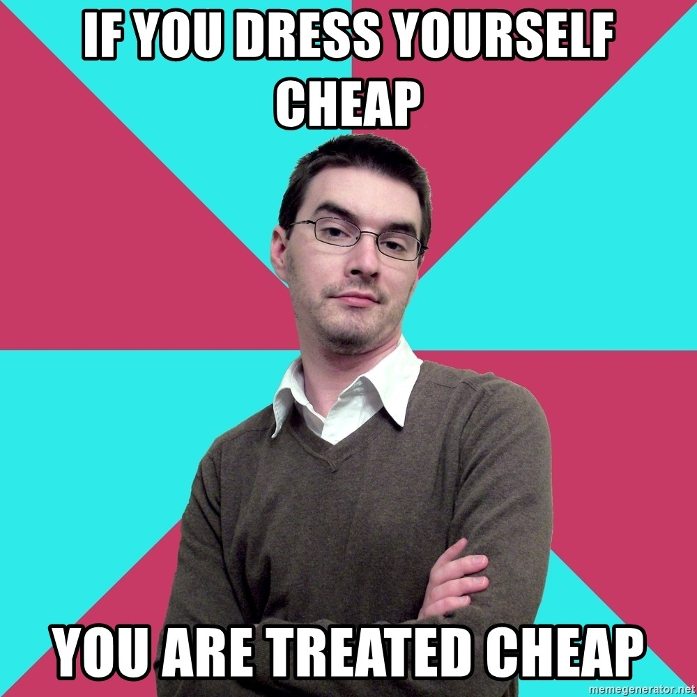 Privilege Denying Dude - if you dress yourself cheap you are treated cheap
