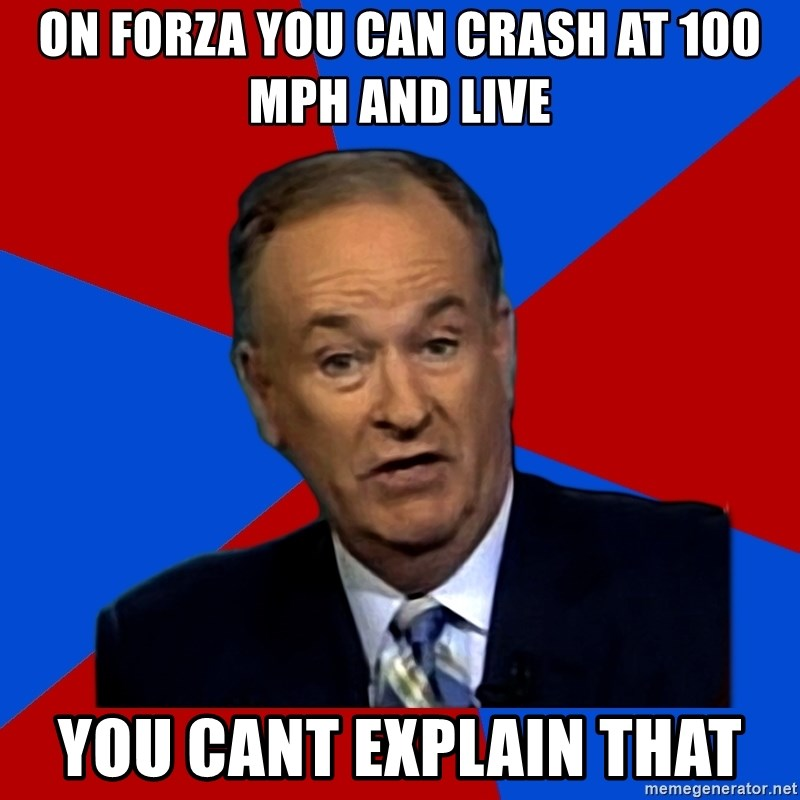 Bill O'Reilly Proves God - On forza you can crash at 100 mph and live You cant explain that