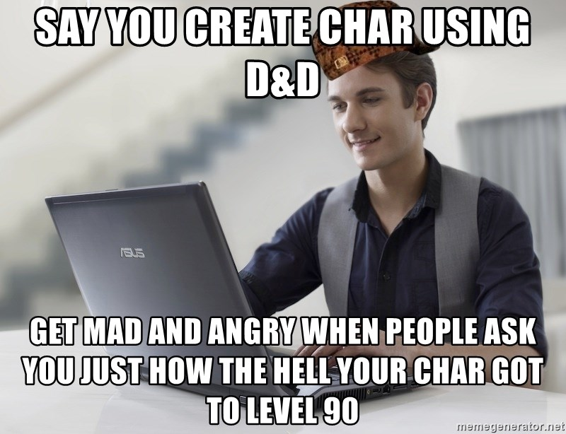 SCUMBAG TKer V.2.0 - Say you create char using D&D Get mad and angry when people ask you just how the hell your char got to level 90