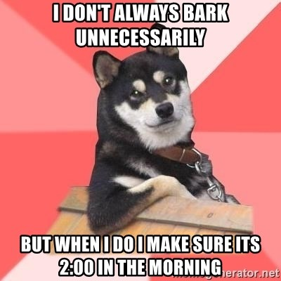 Cool Dog - I don't always bark unnecessarily But When I do I make sure its 2:00 in the morning