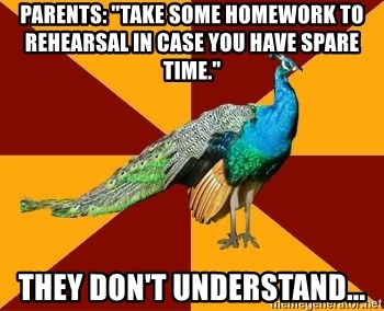 "Thespian Peacock - parents: ""take some homework to rehearsal in case you have spare time."" they don't understand..."