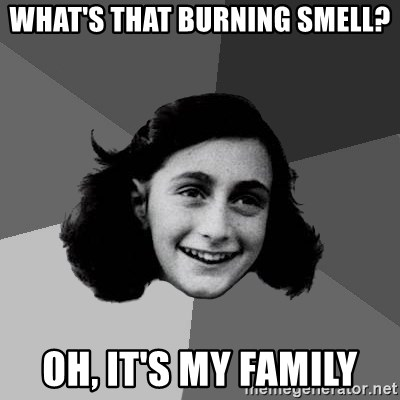 Anne Frank Lol - What's that burning smell? oh, it's my family