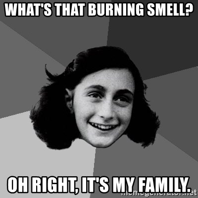 Anne Frank Lol - What's that burning smell? Oh right, it's my family.