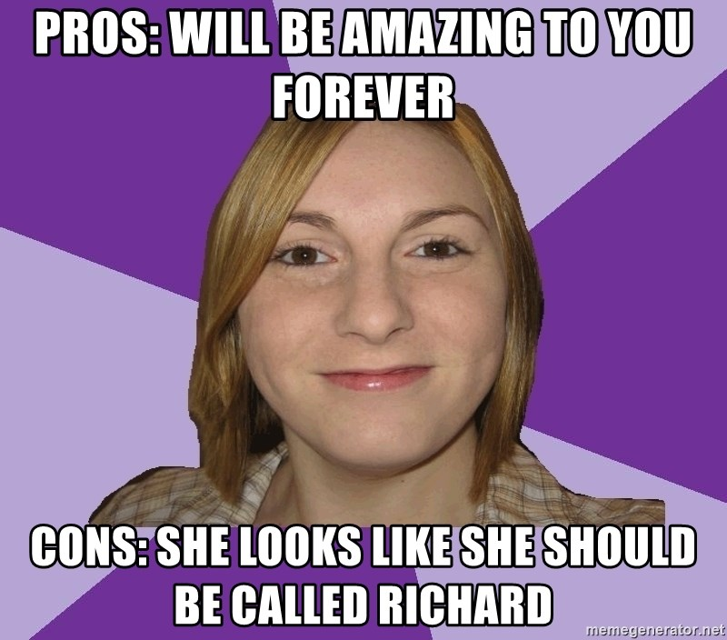 Generic Fugly Homely Girl - pros: will be amazing to you forever cons: she looks like she should be called Richard