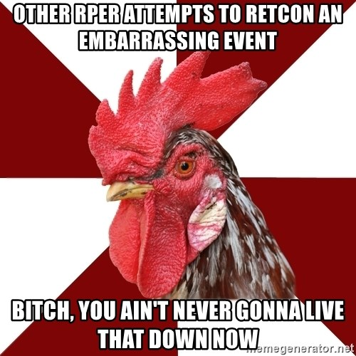 Roleplaying Rooster - Other rper attempts to retcon an embarrassing event Bitch, you ain't never gonna live that down now