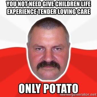 Advice Polack - you not need give children life experience tender loving care only potato
