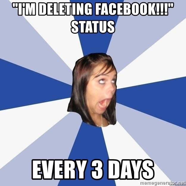 """Annoying Facebook Girl - """"I'm deleting facebook!!!""""   status every 3 days"""