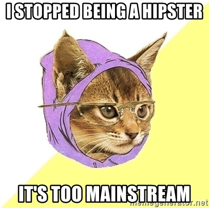 Hipster Kitty - I stopped being a hipster it's too mainstream