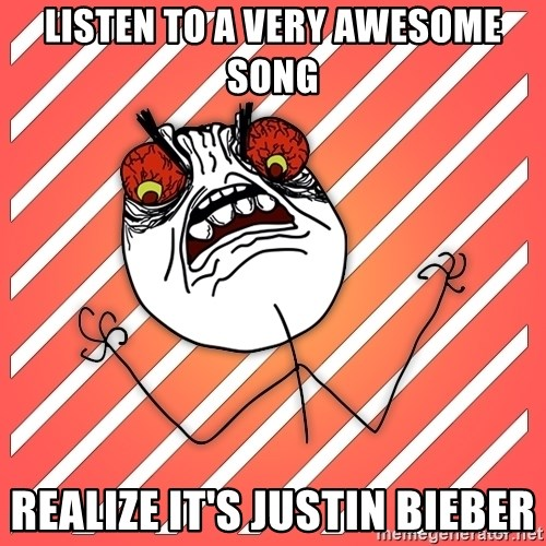 iHate - listen to a very awesome song realize it's justin bieber
