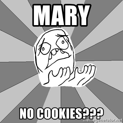 Whyyy??? - Mary No cookies???