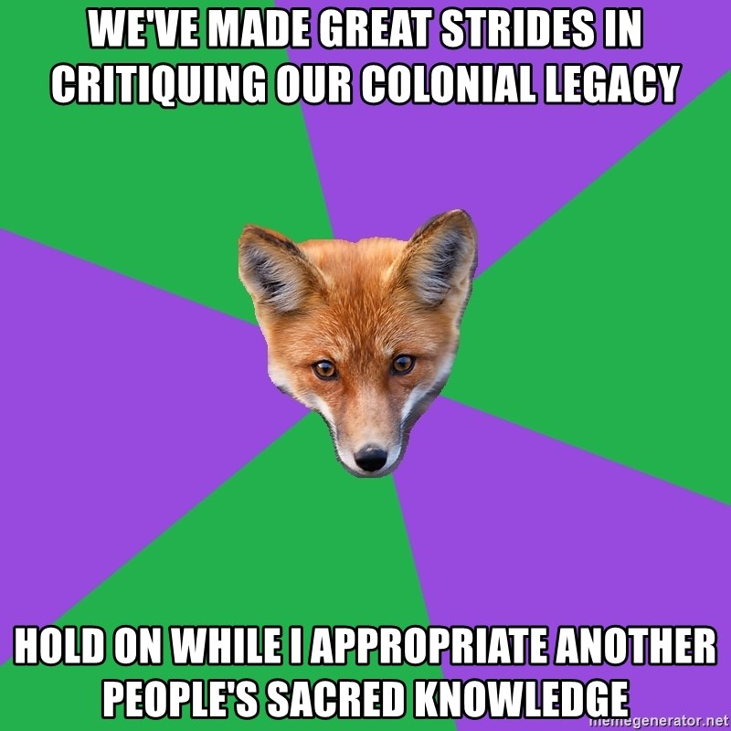 Anthropology Major Fox - WE'VE MADE GREAT STRIDES IN CRITIQUING OUR COLONIAL LEGACY HOLD ON WHILE I APPROPRIATE ANOTHER PEOPLE'S SACRED KNOWLEDGE