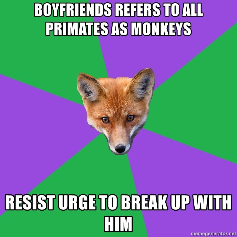 Anthropology Major Fox - BOYFRIENDS REFERS TO ALL PRIMATES AS MONKEYS RESIST URGE TO BREAK UP WITH HIM