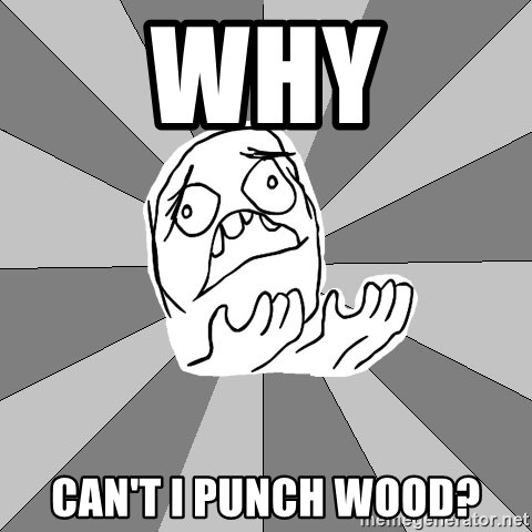 Whyyy??? - Why Can't i punch wood?