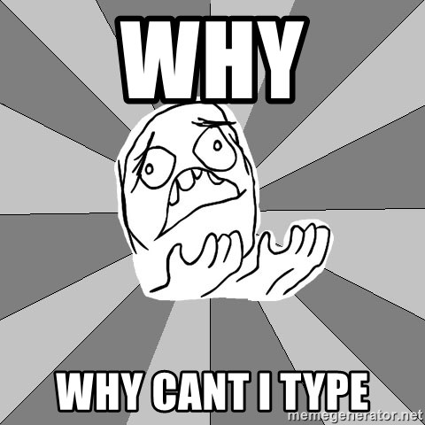 Whyyy??? - why why cant i type