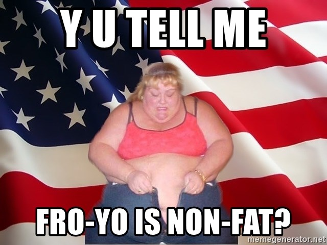 Asinine America - y u tell me fro-yo is non-fat?