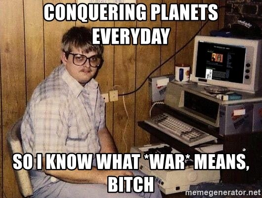 Nerd - CONQUERING PLANETS EVERYDAY SO I KNOW WHAT *WAR* MEANS, BITCH