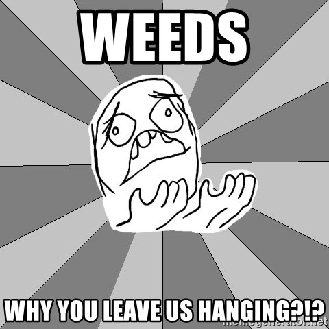 Whyyy??? - Weeds  Why you leave us hanging?!?