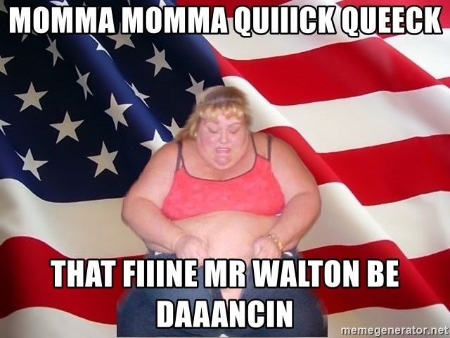 Asinine America - momma momma quiiick queeck that fiiine Mr walton be daaancin