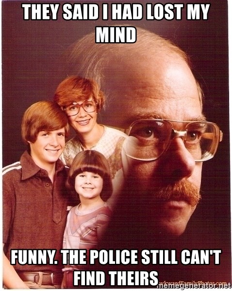 Vengeance Dad - they said i had lost my mind funny. the police still can't find theirs
