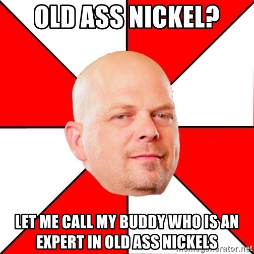 Pawn Stars - Old ass nickel? let me call my buddy who is an expert in old ass nickels