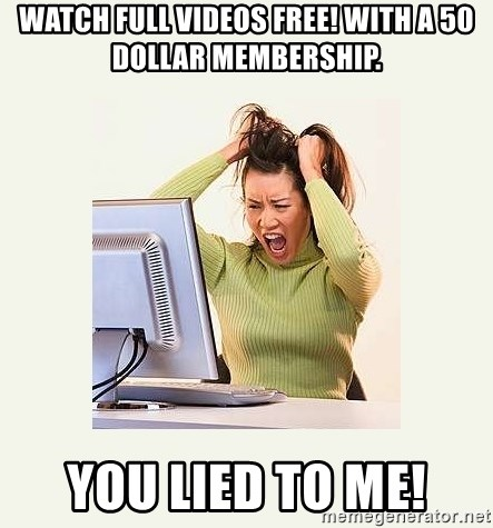 Frustrating Internet User - watch full videos free! with a 50 dollar membership. you lied to me!