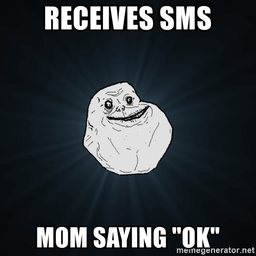 """Forever Alone - rECEIVES SMS MOM SAYING """"OK"""""""