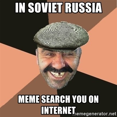 Provincial Man - in soviet russia meme search you on internet
