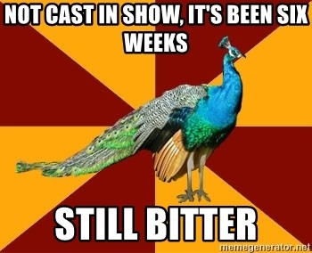 Thespian Peacock - Not cast in show, it's been six weeks still bitter