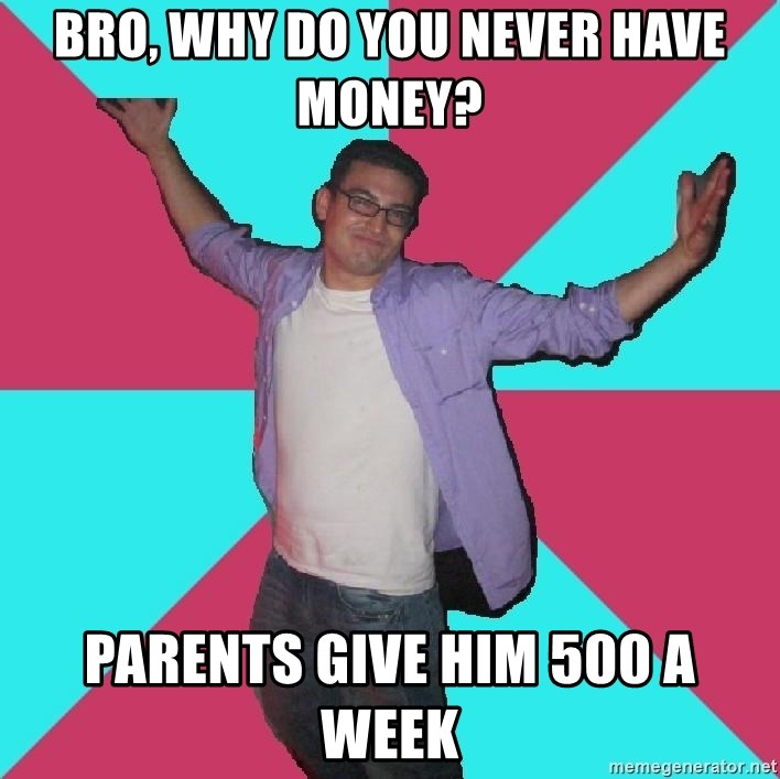 Douchebag Roommate - bro, why do you never have money? parents give him 500 a week
