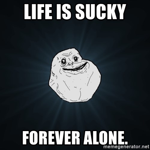 Forever Alone - Life is sucky forever alone.