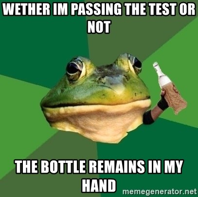 Foul Bachelor Frog (Alcoholic Anon) - WETHER IM PASSING THE TEST OR NOT THE BOTTLE REMAINS IN MY HAND
