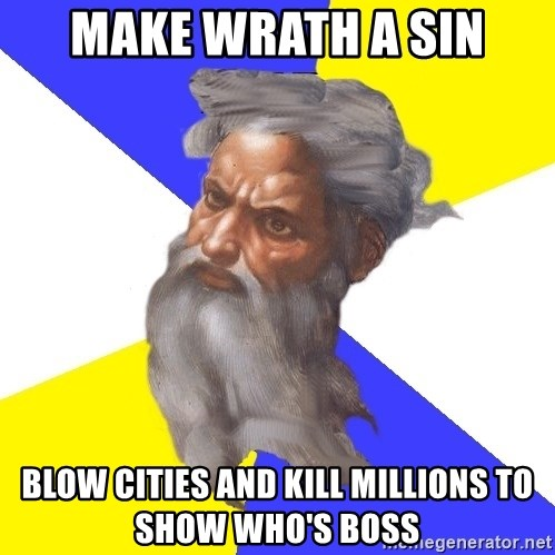 God - make wrath a sin blow cities and kill millions to show who's boss