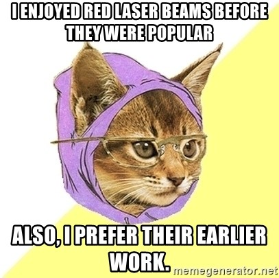 Hipster Kitty - i enjoyed red laser beams before they were popular also, i prefer their earlier work.