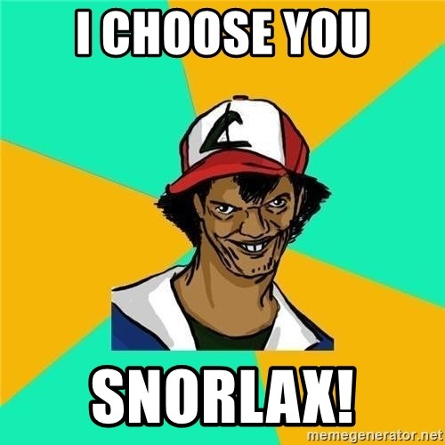 Dat Ash - I choose you Snorlax!