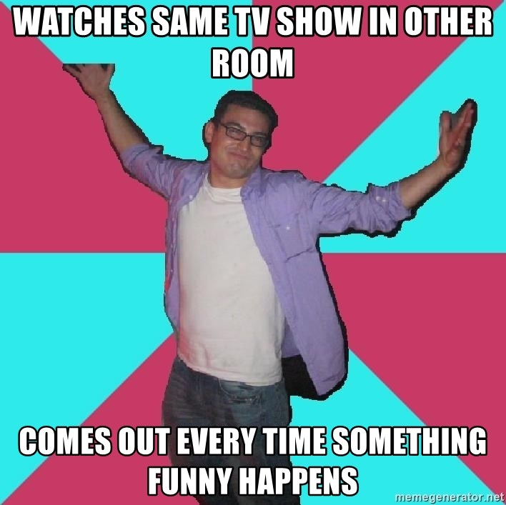 Douchebag Roommate - watches same tv show in other room comes out every time something funny happens