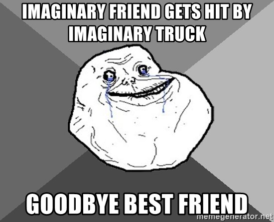 Forever Alone - Imaginary friend gets hit by imaginary truck goodbye best friend