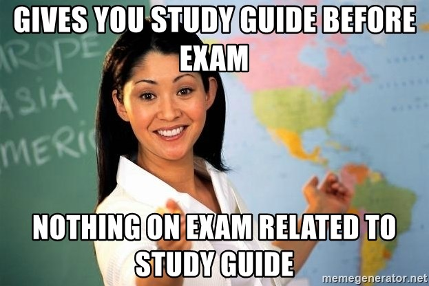 Unhelpful High School Teacher - gives you study guide before exam nothing on exam related to study guide