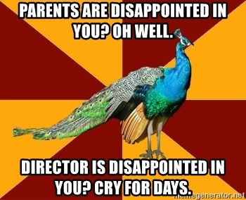 Thespian Peacock - parents are disappointed in you? oh well. director is disappointed in you? cry for days.